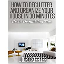 How to Declutter and Organize your House in 30 Minutes: Great Organizing Tips (How to Clean, Organize and Declutter your House Series) by J. D. Rockefeller (2014-06-25)