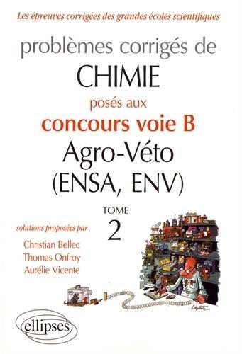 CHIMIE. PROBLÈMES CORRIGÉS POSÉS AU CONCOURS VOIE B AGRO-VÉTO (ENSA ET ENV) DE 2012-2016 - TOME 2
