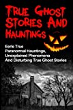True Ghost Stories And Hauntings: Eerie True Paranormal Hauntings, Unexplained Phenomena And Disturbing True Ghost Stories: Volume 1