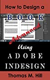 How to Design a Book Using Adobe InDesign, Advanced Edition: Tips for Creating Killer Interior Book Layouts (English Edition)