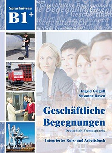 Geschäftliche Begegnungen B1+: Integriertes Kurs- und Arbeitsbuch