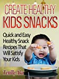 Create Healthy Kids Snacks...Quick And Easy Snack Recipes That Will Satisfy Your Kids