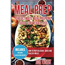 Meal Prep: The Ultimate Meal Prepping Guide For Weight Loss - How To Prep Delicious, Quick and Healthy Meals (Meal Prepping Cookbook, Clean Eating, Weight Loss, Meal Prep)
