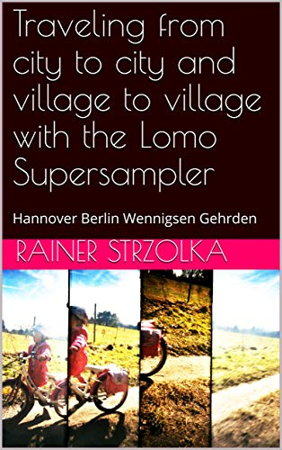 Traveling from city to city and village to village with the Lomo Supersampler: Hannover Berlin Wennigsen Gehrden (English Edition)