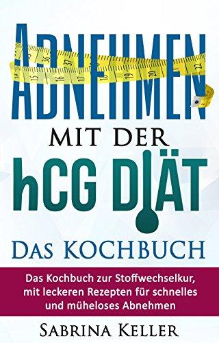 hCG: Abnehmen mit der hCG-Diät - Das KOCHBUCH: Das Kochbuch zur Stoffwechselkur, mit leckeren Rezepten für schnelles und müheloses Abnehmen. (Rezepte, ... Fatburner, Gesund abnehmen, Abnehmtipps)