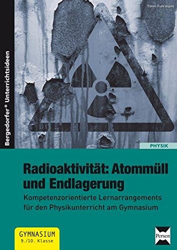 Radioaktivität: Atommüll und Endlagerung: Kompetenzorientierte Lernarrangements für den Physikunterricht am Gymnasium (9. und 10. Klasse)