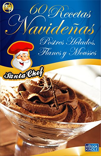 60 RECETAS NAVIDEÑAS - POSTRES HELADOS, FLANES Y MOUSSES (Colección Santa Chef nº 34)
