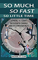 So Much, So Fast, So Little Time: Coming to Terms with Rapid Change and Its Consequences by Michael St. Clair (2011-08-09)