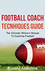 Football Coach Tecnhiques Guide: The Ultimate Winners Manual To Coaching Football (Coaching Football, Football Coaches, Football Coach Training Book 1) (English Edition)