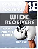 Greatest Football Wide Receivers to Ever Play the Game: Top 100 (English Edition)