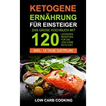 Ketogene Ernährung für Einsteiger: Das große Kochbuch mit 120 leckeren Rezepten für die Low Carb Keto Diät. Am Bauch schnell abnehmen & Fett verbrennen ... 14 Tage Diätplan, Vegan & Weihnachtsrezepte