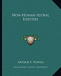 Non-Human Astral Entities by Arthur E. Powell (2010-09-10)