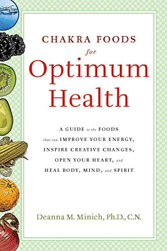 Chakra Food for Optimum Health: A Guide to the Foods That Can Improve Your Energy, Inspire Creative Changes, Open Your Heart and Heal Body, Mind and Spirit -