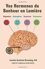 Vos Hormones du Bonheur en Lumiere - Dopamine, Endorphine, Ocytocine, Serotonine de Loretta Graziano Breuning PhD