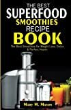 The Best Superfood Smoothies Recipe Book: The Best Smoothies for Weight Loss, Detox & Perfect Health (Essential Smoothies)