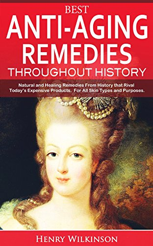 Best Anti-Aging Remedies Throughout History: Natural and Healing Remedies From History that Rival Today's Expensive Products.  For All Skin Types and Purposes. (Beauty, Historic Skincare, Remedies)