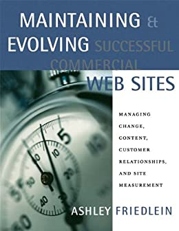 Maintaining and Evolving Successful Commercial Web Sites: Managing Change, Content, Customer Relationships, and Site Measurement par [Friedlein, Ashley]