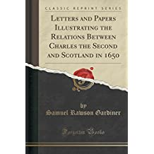 Letters and Papers Illustrating the Relations Between Charles the Second and Scotland in 1650 (Classic Reprint) by Samuel Rawson Gardiner (2015-09-27)
