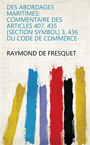 Des abordages maritimes: commentaire des articles 407, 435 [Section symbol] 3, 436 du code de commerce par Raymond de Fresquet
