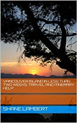 Vancouver Island in Less Than Two Weeks: Travel and Itinerary Help (English Edition)