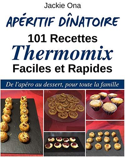 Apéritif Dînatoire, 101 Recettes Thermomix Faciles et Rapides: De l'apéro au dessert, pour toute la famille par Jackie Ona