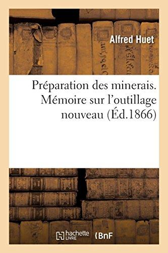 Préparation des minerais. Mémoire sur l'outillage nouveau: et les modifications apportées dans les procédés d'enrichissement des minerais par Huet-A