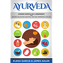 Ayurveda: Ayurvedic Essential Oils & Aromatherapy for Amazing Relaxation, Beautiful Skin & Tremendous Healing! (Ayurveda, Essential Oils, Natural Remedies, DIY Book 1) (English Edition)