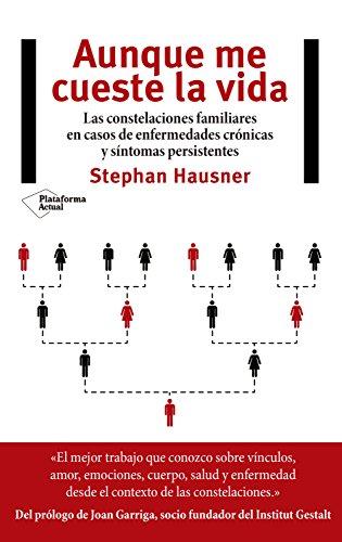 Aunque me cueste la vida: Las constelaciones familiares en casos de enfermedades crónicas y síntomas persistentes por Stephan Hausner