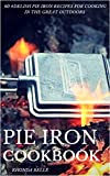 Pie Iron Cookbook: 60 #Delish Pie Iron Recipes for Cooking in the Great