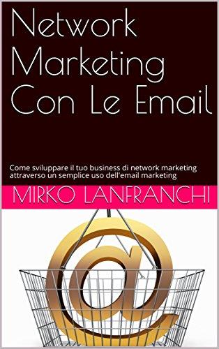 Network Marketing Con Le Email: Come sviluppare il tuo business di network marketing attraverso un semplice uso dell'email marketing di Mirko Lanfranchi