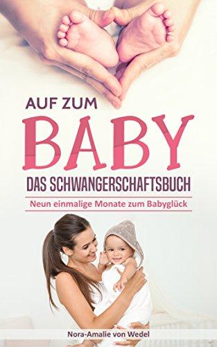 Auf zum Baby - Das Schwangerschaftsbuch: Neun einmalige Monate zum Babyglück (Ratgeber Schwangerschaft, Buch zur Geburt, Wochenbett Buch, Geburt und Stillen, Baby Ratgeber, Mama Buch Schwangerschaft)