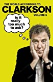 Is It Really Too Much To Ask?: The World According to Clarkson Volume 5