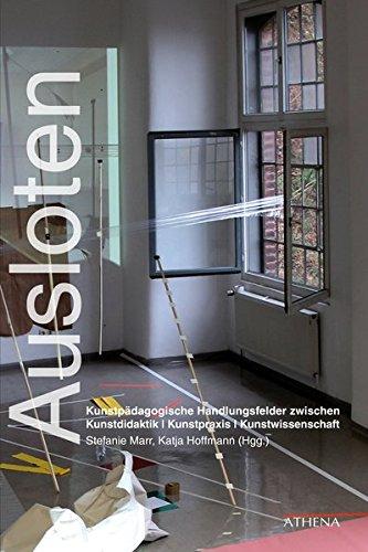 Ausloten: Kunstpädagogische Handlungsfelder zwischen Kunstdidaktik   Kunstpraxis   Kunstwissenschaft (Kunst und Bildung)