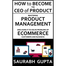 How to become the CEO of Product: Mastering Product Management and using it to solve problems of Ecommerce customers and business (Building products for the internet Book 1) (English Edition)