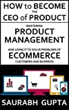 How to become the CEO of Product: Mastering Product Management and using it to solve problems of Ecommerce customers and business (Building products for the internet Book 1)