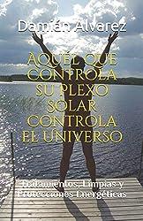 Aquél que Controla su Plexo Solar Controla el Universo: Tratamientos, Limpias y Protecciones Energéticas
