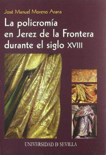 La policromía en Jerez de la Frontera durante el siglo XVIII (Serie Arte) por José Manuel Moreno Arana