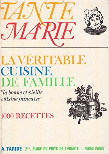 La véritable cuisine de famille par tante Marie : La bonne et vieille cuisine française - 1000 recettes simples, économiques, indiquant les quantités et les temps de cuisson