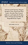 An Essay on the Passions. Being an Attempt to Trace Them from Their Source, Describe Their General Influence, and Explain the Peculiar Effects of Each Upon the Mind. by Kingsmill Davan, Esquire