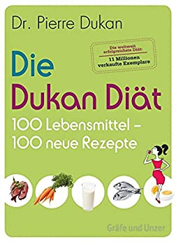 Die Dukan Diät - 100 Lebensmittel, 100 neue Rezepte (Einzeltitel) von [Dukan, Pierre]