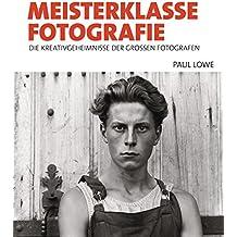Meisterklasse Fotografie: Die Kreativgeheimnisse der großen Fotografen
