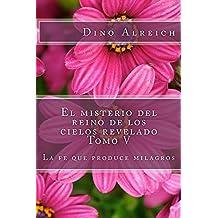 El misterio del reino de los cielos revelado Tomo V: La fe que produce milagros (Spanish Edition)
