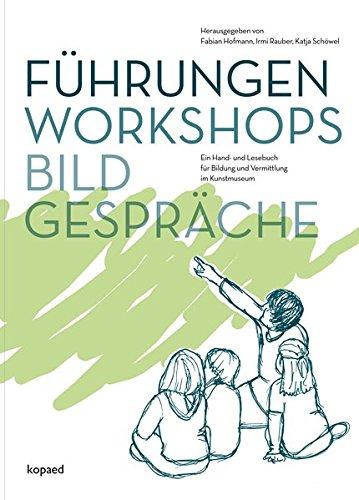 Führungen, Workshops, Bildgespräche: Ein Hand- und Lesebuch für Bildung und Vermittlung im Kunstmuseum