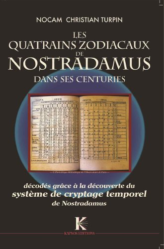 Quatrains Zodiacaux de Nostradamus dans ses Centuries (Les) : Décodés grâce a la découverte du Système de cryptage temporel de Nostradamus par NOCAM (Christian TURPIN)