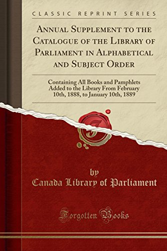 Annual Supplement to the Catalogue of the Library of Parliament in Alphabetical and Subject Order: Containing All Books and Pamphlets Added to the ... 1888, to January 10th, 1889 (Classic Reprint)
