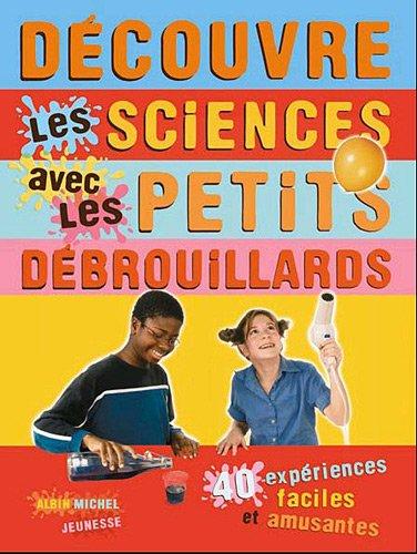 Découvre les sciences avec les petits débrouillards : 39 expériences faciles et amusantes