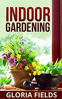Indoor Gardening: The Beginners Guide To Growing Vegetables And Herbs At Home, In The Office, Or Small Spaces. (The Definitive Gardening Guides) (English Edition) par [Fields, Gloria]