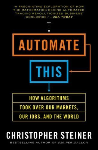 Automate This: How Algorithms Took Over Our Markets, Our Jobs, and the World by Christopher Steiner (2013-08-27)