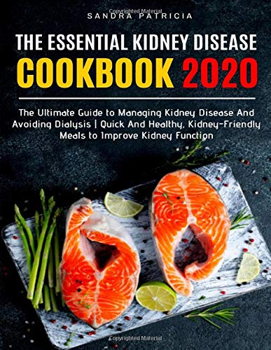 THE ESSENTIAL KIDNEY DISEASE COOKBOOK 2020: The Ultimate Guide to Managing Kidney Disease And Avoiding Dialysis | Quick And Healthy, Kidney-Friendly Meals to Improve Kidney Function -