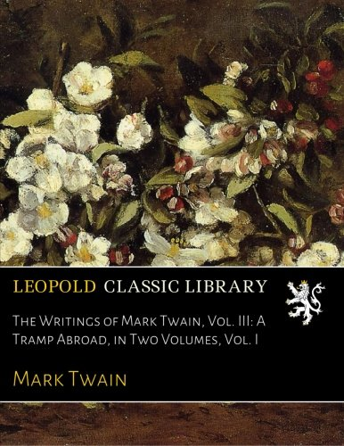 The Writings of Mark Twain, Vol. III: A Tramp Abroad, in Two Volumes, Vol. I por Mark Twain